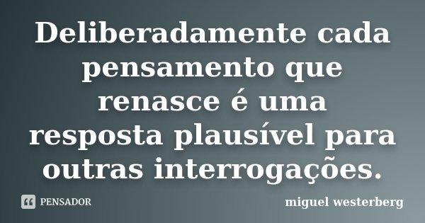 Deliberadamente cada pensamento que renasce é uma resposta plausível para outras interrogações.... Frase de Miguel Westerberg.