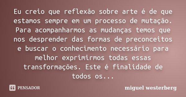 Eu creio que reflexão sobre arte é de que estamos sempre em um processo de mutação. Para acompanharmos as mudanças temos que nos desprender das formas de precon... Frase de Miguel Westerberg.