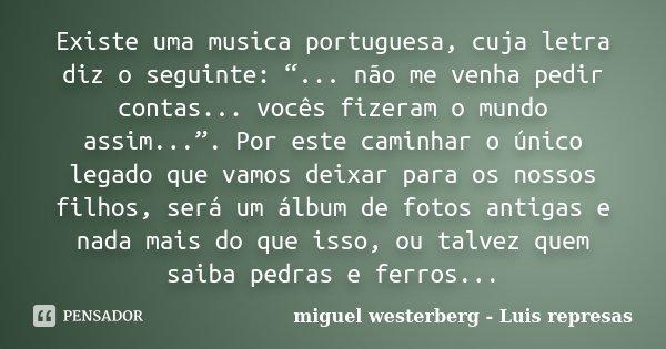 """Existe uma musica portuguesa, cuja letra diz o seguinte: """"... não me venha pedir contas... vocês fizeram o mundo assim..."""". Por este caminhar o único legado que... Frase de miguel westerberg - Luis represas."""
