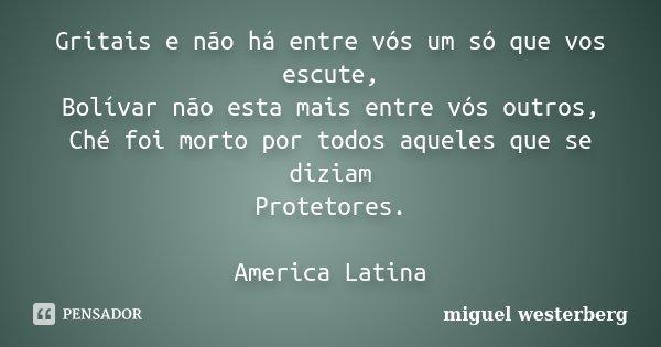 Gritais e não há entre vós um só que vos escute, Bolívar não esta mais entre vós outros, Ché foi morto por todos aqueles que se diziam Protetores. America Latin... Frase de miguel westerberg.