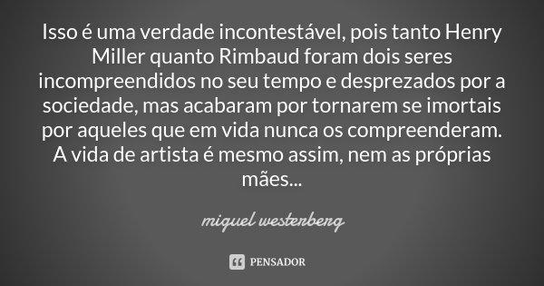 Isso é uma verdade incontestável, pois tanto Henry Miller quanto Rimbaud foram dois seres incompreendidos no seu tempo e desprezados por a sociedade, mas acabar... Frase de Miguel Westerberg.