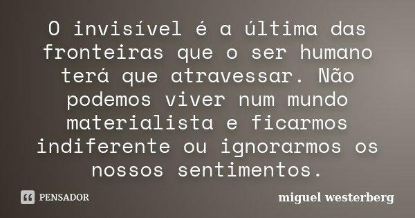 O invisível é a última das fronteiras que o ser humano terá que atravessar. Não podemos viver num mundo materialista e ficarmos indiferente ou ignorarmos os nos... Frase de miguel westerberg.