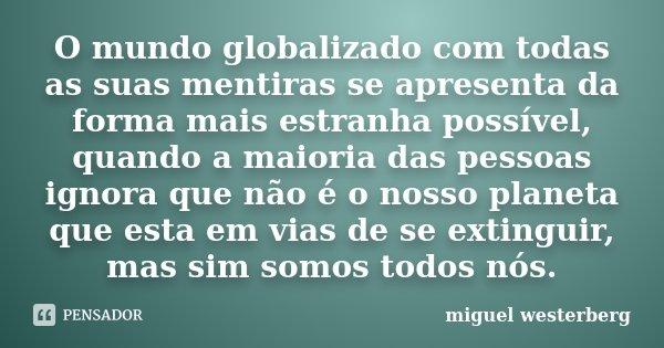 O mundo globalizado com todas as suas mentiras se apresenta da forma mais estranha possível, quando a maioria das pessoas ignora que não é o nosso planeta que e... Frase de Miguel Westerberg.