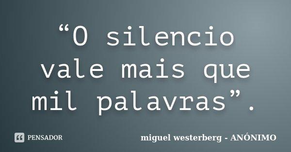 """""""O silencio vale mais que mil palavras"""".... Frase de miguel westerberg - ANÓNIMO."""