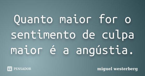 Quanto maior for o sentimento de culpa maior é a angústia.... Frase de Miguel Westerberg.