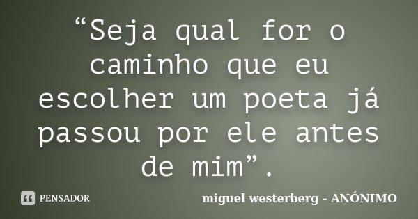 """""""Seja qual for o caminho que eu escolher um poeta já passou por ele antes de mim"""".... Frase de miguel westerberg - ANÓNIMO."""