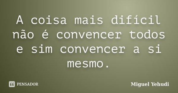 A coisa mais difícil não é convencer todos e sim convencer a si mesmo.... Frase de Miguel Yehudi.