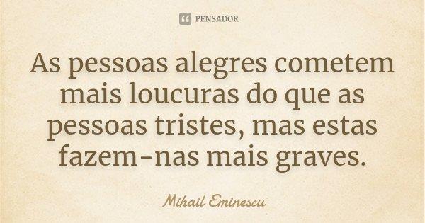 As pessoas alegres cometem mais loucuras do que as pessoas tristes, mas estas fazem-nas mais graves.... Frase de Mihail Eminescu.
