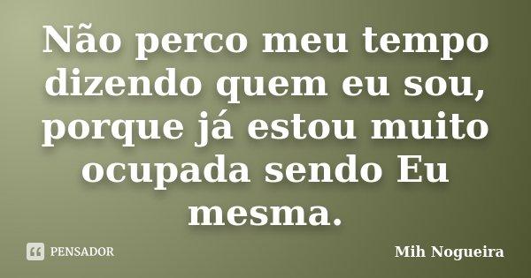 Não perco meu tempo dizendo quem eu sou, porque já estou muito ocupada sendo Eu mesma.... Frase de Mih Nogueira.