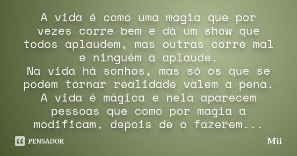 A vida é como uma magia que por vezes corre bem e dá um show que todos aplaudem, mas outras corre mal e ninguém a aplaude. Na vida há sonhos, mas só os que se p... Frase de Mii.