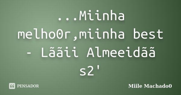 ...Miinha melho0r,miinha best - Lããii Almeeidãã s2'... Frase de Miile Machado0.