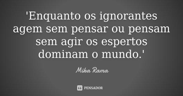 'Enquanto os ignorantes agem sem pensar ou pensam sem agir os espertos dominam o mundo.'... Frase de Mika Rama.