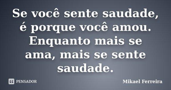 Se você sente saudade, é porque você amou. Enquanto mais se ama, mais se sente saudade.... Frase de Mikael Ferreira.