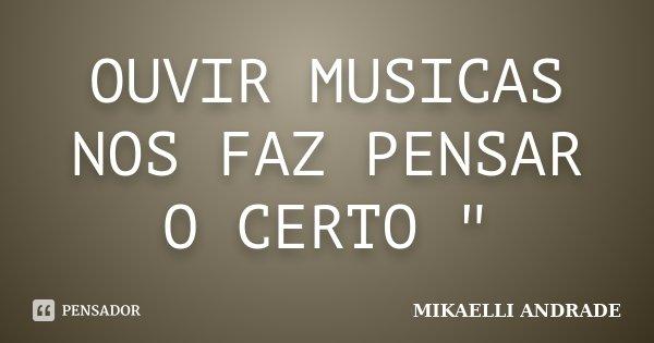 """OUVIR MUSICAS NOS FAZ PENSAR O CERTO """"... Frase de MIKAELLI ANDRADE."""