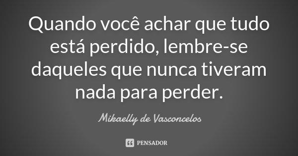 Quando você achar que tudo está perdido, lembre-se daqueles que nunca tiveram nada para perder.... Frase de Mikaelly de Vasconcelos.