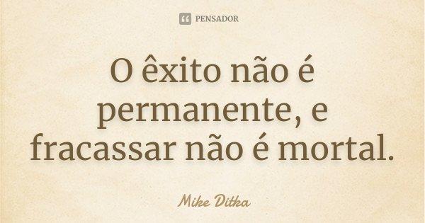O êxito não é permanente, e fracassar não é mortal.... Frase de Mike Ditka.