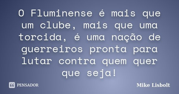 O Fluminense é mais que um clube, mais que uma torcida, é uma nação de guerreiros pronta para lutar contra quem quer que seja!... Frase de Mike Lisbolt.