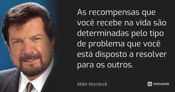 As recompensas que você recebe na vida são determinadas pelo tipo de problema que você está disposto a resolver para os outros.... Frase de Mike Murdock.