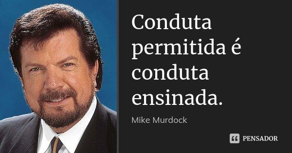 Conduta permitida é conduta ensinada.... Frase de Mike Murdock.