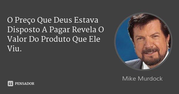 O Preço Que Deus Estava Disposto A Pagar Revela O Valor Do Produto Que Ele Viu.... Frase de Mike Murdock.