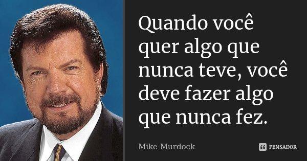 Quando você quer algo que nunca teve, você deve fazer algo que nunca fez.... Frase de Mike Murdock.