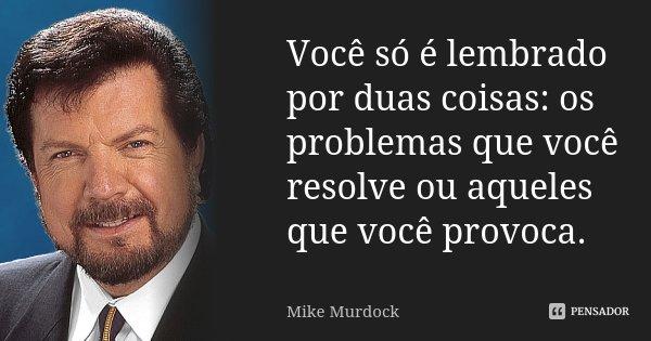 Você só é lembrado por duas coisas: os problemas que você resolve ou aqueles que você provoca.... Frase de Mike Murdock.