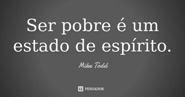 Ser pobre é um estado de espírito.... Frase de Mike Todd.