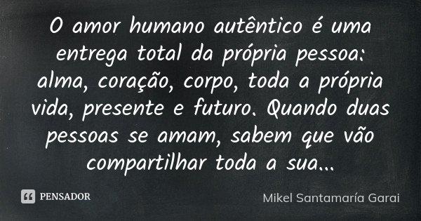 O amor humano autêntico é uma entrega total da própria pessoa: alma, coração, corpo, toda a própria vida, presente e futuro. Quando duas pessoas se amam, sabem ... Frase de Mikel Santamaría Garai.