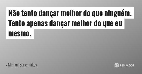 Não tento dançar melhor do que ninguém. Tento apenas dançar melhor do que eu mesmo.... Frase de Mikhail Baryshnikov.