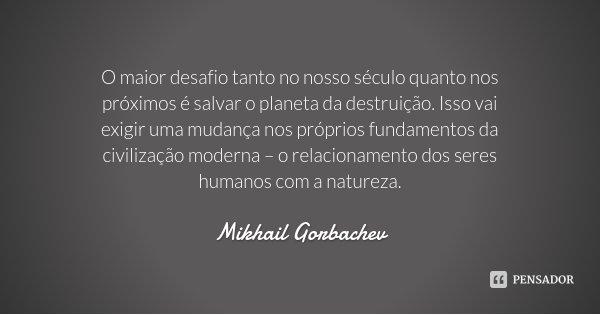 O maior desafio tanto no nosso século quanto nos próximos é salvar o planeta da destruição. Isso vai exigir uma mudança nos próprios fundamentos da civilização ... Frase de Mikhail Gorbachev.
