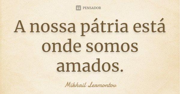 A nossa pátria está onde somos amados.... Frase de Mikhail Lermontov.