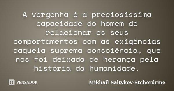 A vergonha é a preciosíssima capacidade do homem de relacionar os seus comportamentos com as exigências daquela suprema consciência, que nos foi deixada de hera... Frase de Mikhail Saltykov-Stcherdrine.