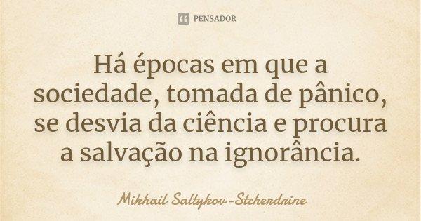 Há épocas em que a sociedade, tomada de pânico, se desvia da ciência e procura a salvação na ignorância.... Frase de Mikhail Saltykov-Stcherdrine.