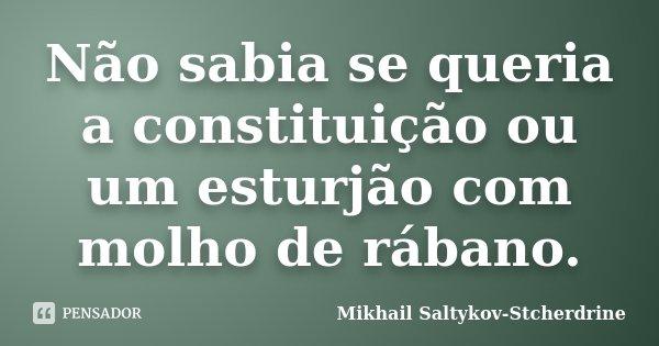 Não sabia se queria a constituição ou um esturjão com molho de rábano.... Frase de Mikhail Saltykov-Stcherdrine.