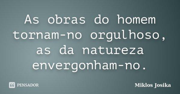 As obras do homem tornam-no orgulhoso, as da natureza envergonham-no.... Frase de Miklos Josika.