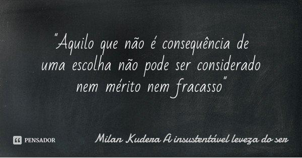 """""""Aquilo que não é consequência de uma escolha não pode ser considerado nem mérito nem fracasso""""... Frase de Milan Kudera A insustentável leveza do ser."""