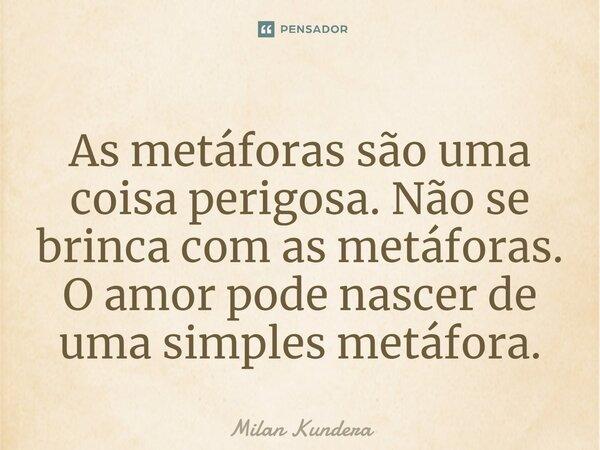 """""""...as metáforas são perigosas.Não se brinca com as metáforas.O amor pode nascer de uma simples metáfora.""""... Frase de Milan Kudera A insustentável leveza do ser."""