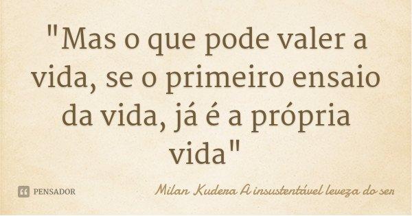 """""""Mas o que pode valer a vida, se o primeiro ensaio da vida, já é a própria vida""""... Frase de Milan Kudera A insustentável leveza do ser."""