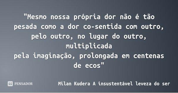 """""""Mesmo nossa própria dor não é tão pesada como a dor co-sentida com outro, pelo outro, no lugar do outro, multiplicada pela imaginação, prolongada em cente... Frase de Milan Kudera A insustentável leveza do ser."""
