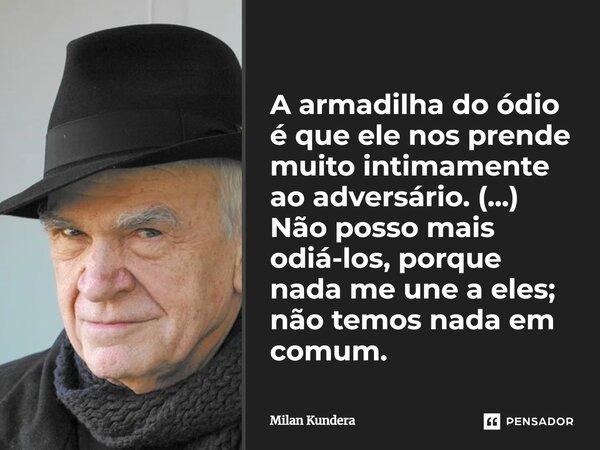 """""""A Armadilha do ódio é que ele nos prende demasiado estreitamente ao adversário"""". """"Não posso odiá-los, porque nada me liga a eles: não temos nada em comum"""".... Frase de Milan Kundera."""