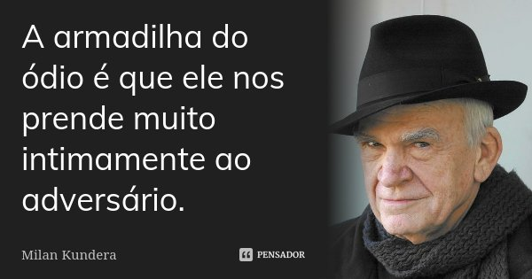 A armadilha do ódio é que ele nos prende muito intimamente ao adversário.... Frase de Milan Kundera.