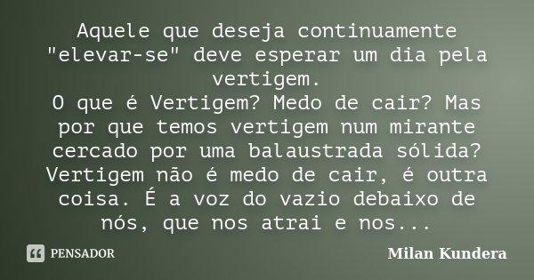 """Aquele que deseja continuamente """"elevar-se"""" deve esperar um dia pela vertigem. O que é Vertigem? Medo de cair? Mas por que temos vertigem num mirante ... Frase de Milan Kundera."""