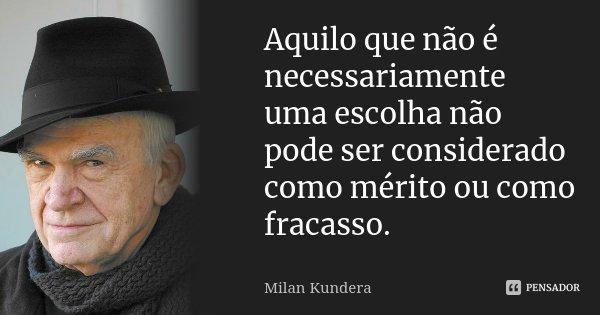 Aquilo que não é necessariamente uma escolha não pode ser considerado como mérito ou como fracasso.... Frase de Milan Kundera.
