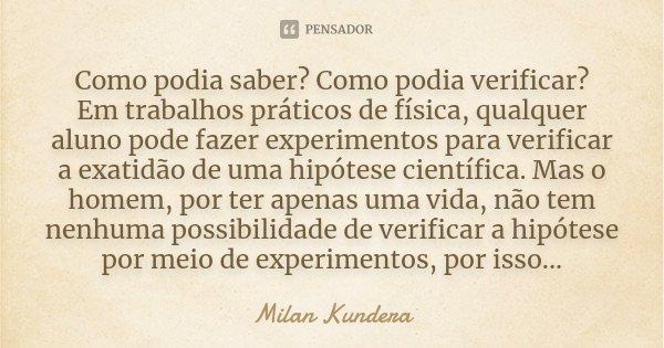 Como podia saber? Como podia verificar? Em trabalhos práticos de física, qualquer aluno pode fazer experimentos para verificar a exatidão de uma hipótese cientí... Frase de Milan Kundera.