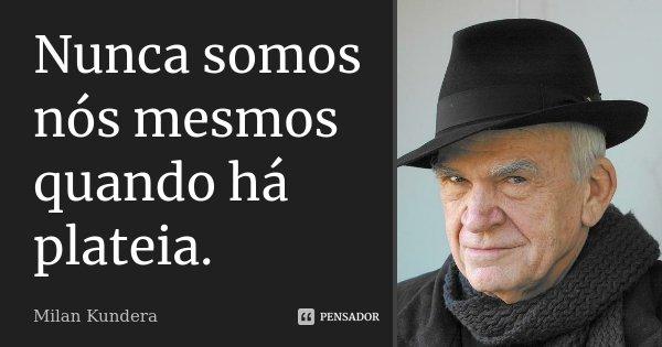Nunca somos nós mesmos quando há plateia.... Frase de Milan Kundera.