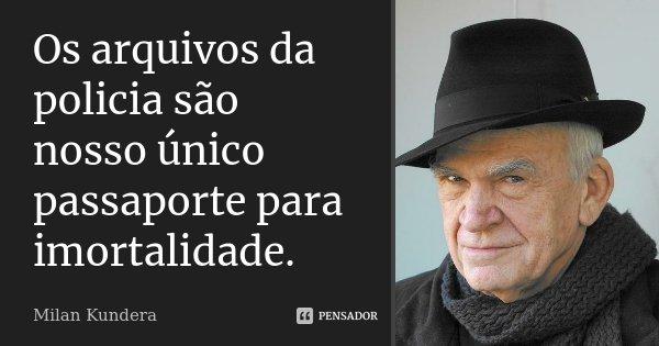 Os arquivos da policia são nosso único passaporte para imortalidade.... Frase de Milan Kundera.