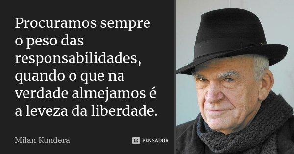 Procuramos sempre o peso das responsabilidades, quando o que na verdade almejamos é a leveza da liberdade.... Frase de Milan Kundera.