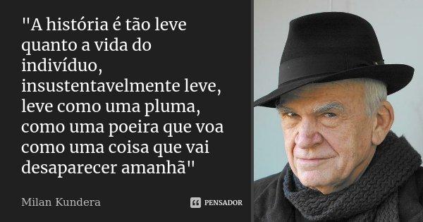 """""""A história é tão leve quanto a vida do indivíduo, insustentavelmente leve, leve como uma pluma, como uma poeira que voa como uma coisa que vai desaparecer... Frase de Milan Kundera."""