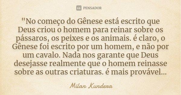 """""""No começo do Gênese está escrito que Deus criou o homem para reinar sobre os pássaros, os peixes e os animais. é claro, o Gênese foi escrito por um homem,... Frase de Milan Kundera."""