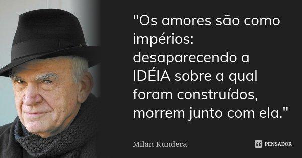"""""""Os amores são como impérios: desaparecendo a IDÉIA sobre a qual foram construídos, morrem junto com ela.""""... Frase de Milan Kundera."""